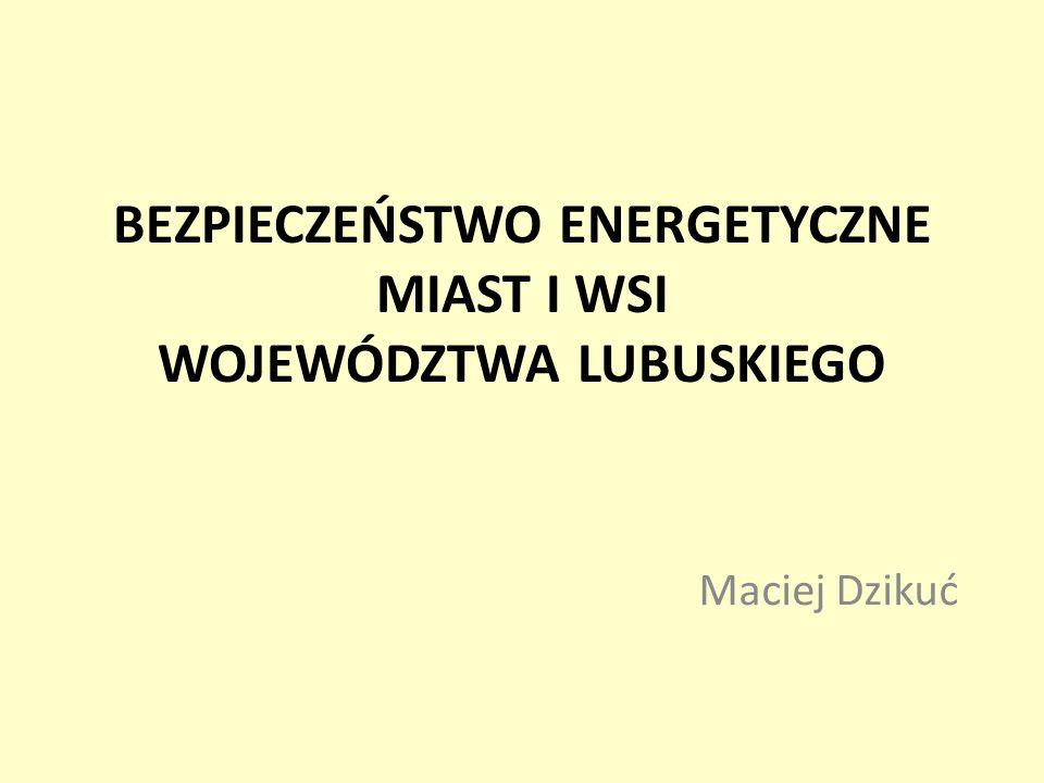 BEZPIECZEŃSTWO ENERGETYCZNE MIAST I WSI WOJEWÓDZTWA LUBUSKIEGO Maciej Dzikuć