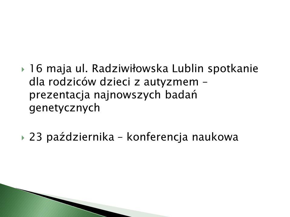  16 maja ul. Radziwiłowska Lublin spotkanie dla rodziców dzieci z autyzmem – prezentacja najnowszych badań genetycznych  23 października – konferenc