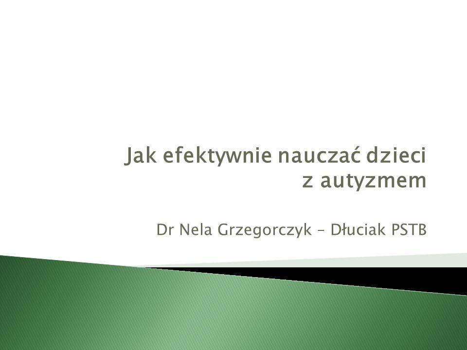 Jak efektywnie nauczać dzieci z autyzmem Dr Nela Grzegorczyk – Dłuciak PSTB
