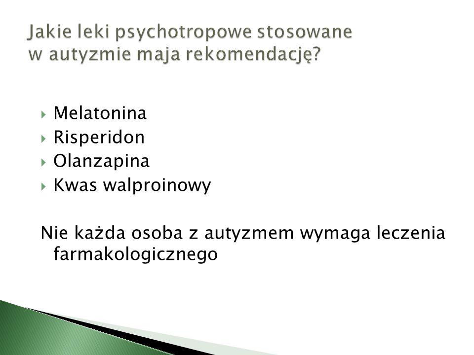  Melatonina  Risperidon  Olanzapina  Kwas walproinowy Nie każda osoba z autyzmem wymaga leczenia farmakologicznego