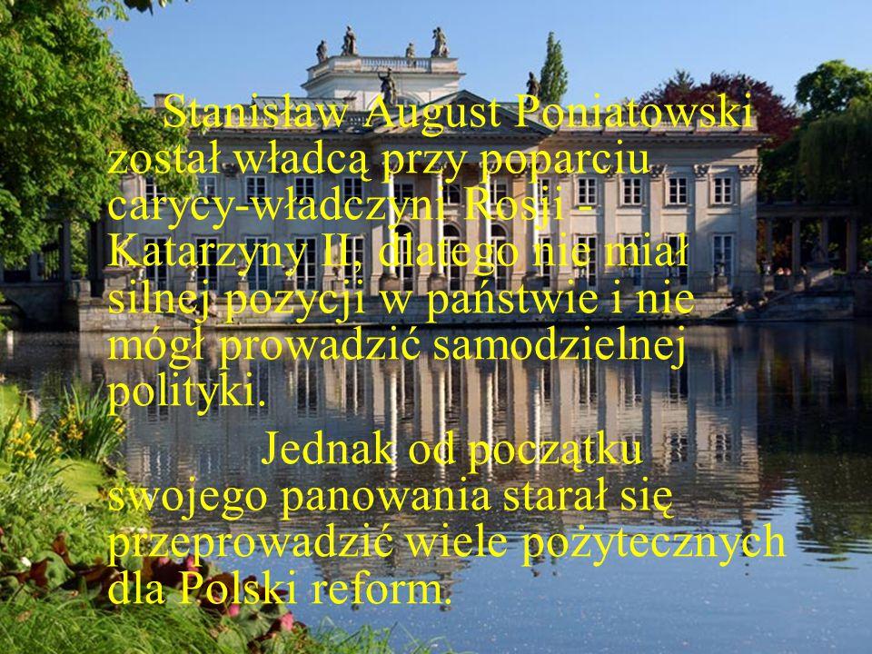 Stanisław August Poniatowski został władcą przy poparciu carycy-władczyni Rosji - Katarzyny II, dlatego nie miał silnej pozycji w państwie i nie mógł