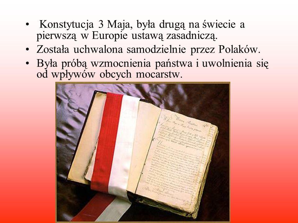 Konstytucja 3 Maja, była drugą na świecie a pierwszą w Europie ustawą zasadniczą. Została uchwalona samodzielnie przez Polaków. Była próbą wzmocnienia