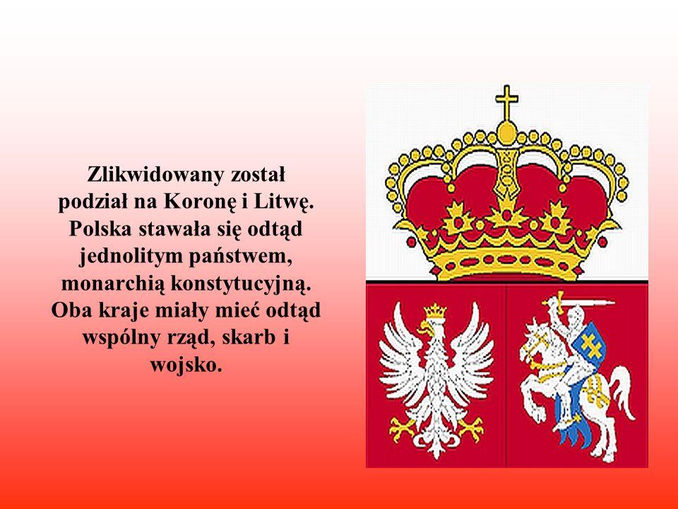 Zlikwidowany został podział na Koronę i Litwę. Polska stawała się odtąd jednolitym państwem, monarchią konstytucyjną. Oba kraje miały mieć odtąd wspól