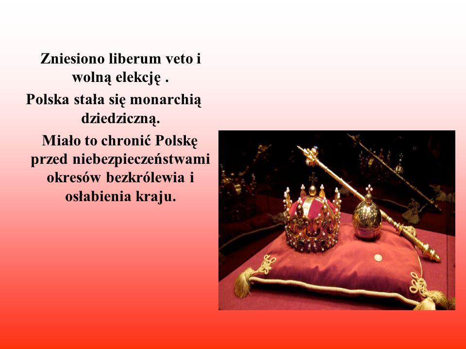 Zniesiono liberum veto i wolną elekcję. Polska stała się monarchią dziedziczną. Miało to chronić Polskę przed niebezpieczeństwami okresów bezkrólewia