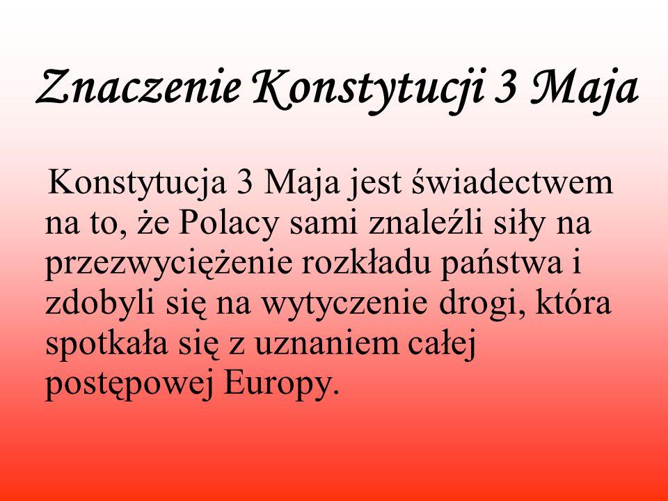 Znaczenie Konstytucji 3 Maja Konstytucja 3 Maja jest świadectwem na to, że Polacy sami znaleźli siły na przezwyciężenie rozkładu państwa i zdobyli się