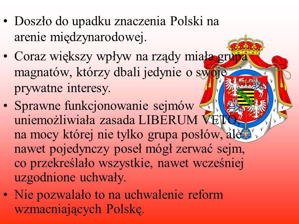 Doszło do upadku znaczenia Polski na arenie międzynarodowej. Coraz większy wpływ na rządy miała grupa magnatów, którzy dbali jedynie o swoje prywatne