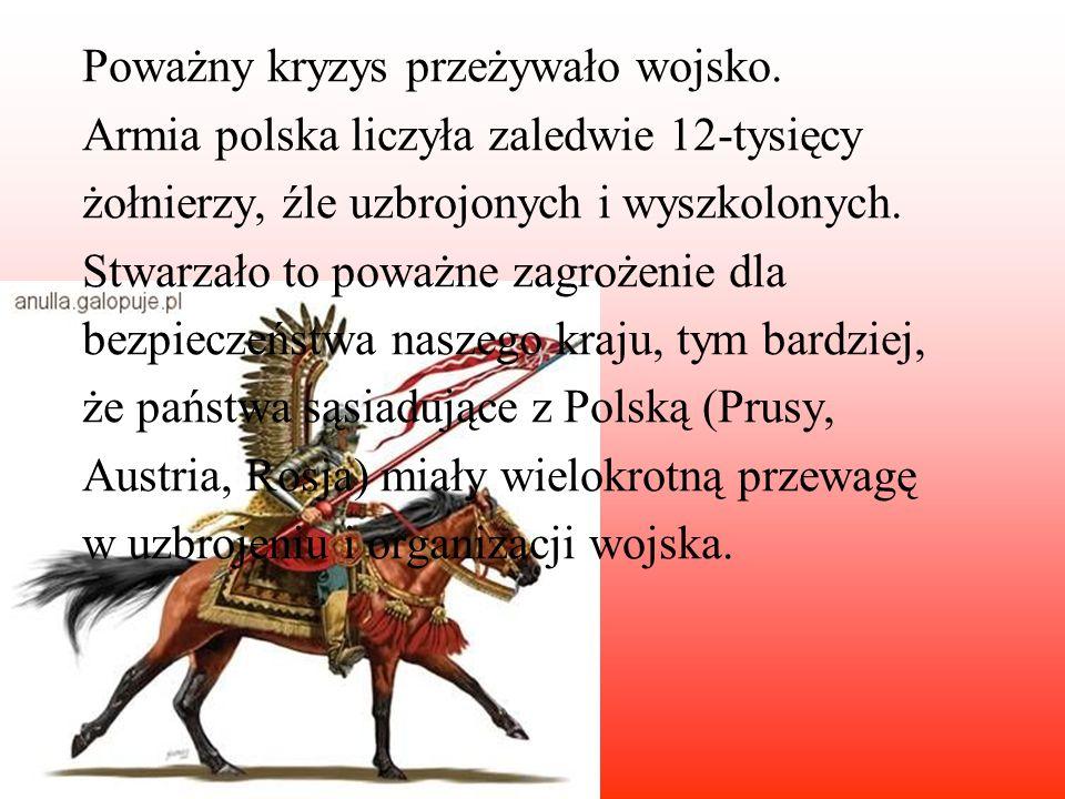 Poważny kryzys przeżywało wojsko. Armia polska liczyła zaledwie 12-tysięcy żołnierzy, źle uzbrojonych i wyszkolonych. Stwarzało to poważne zagrożenie