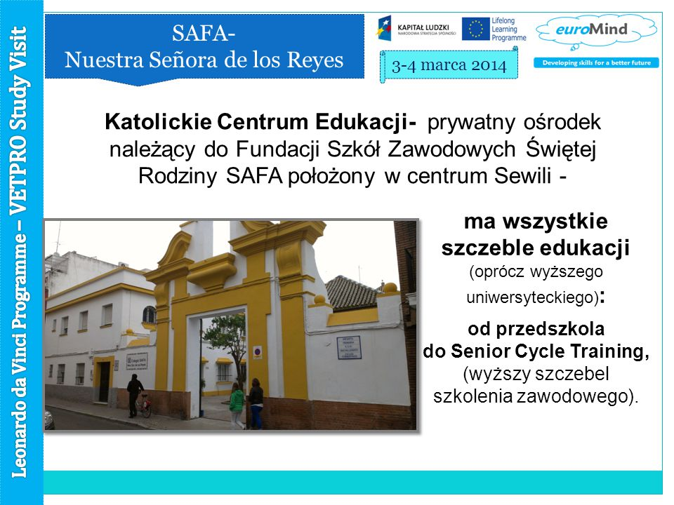 SAFA- Nuestra Señora de los Reyes 3-4 marca 2014 Katolickie Centrum Edukacji- prywatny ośrodek należący do Fundacji Szkół Zawodowych Świętej Rodziny SAFA położony w centrum Sewili - ma wszystkie szczeble edukacji (oprócz wyższego uniwersyteckiego) : od przedszkola do Senior Cycle Training, (wyższy szczebel szkolenia zawodowego).
