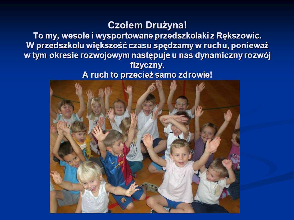 Czołem Drużyna! To my, wesołe i wysportowane przedszkolaki z Rększowic. W przedszkolu większość czasu spędzamy w ruchu, ponieważ w tym okresie rozwojo