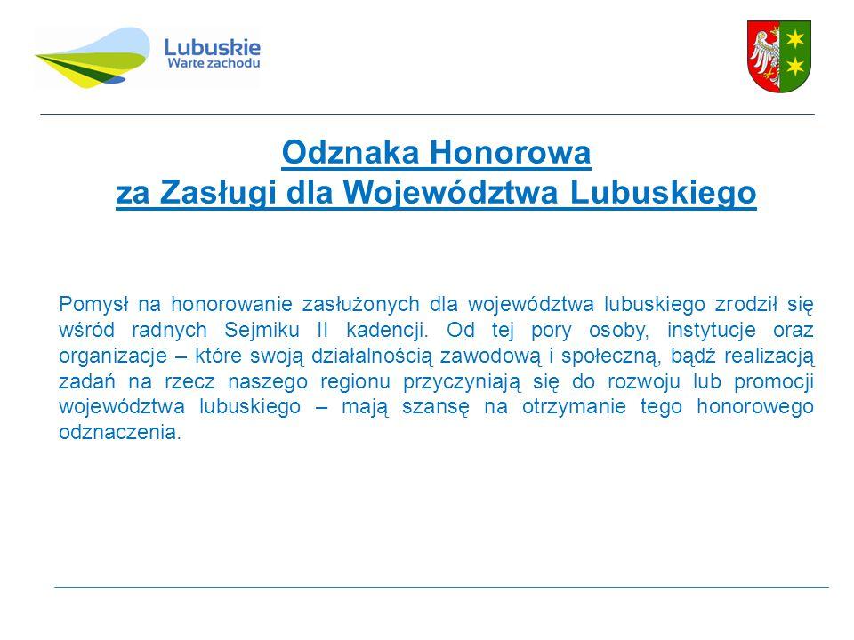 Odznaka Honorowa za Zasługi dla Województwa Lubuskiego Pomysł na honorowanie zasłużonych dla województwa lubuskiego zrodził się wśród radnych Sejmiku II kadencji.