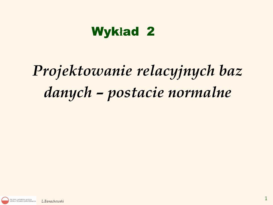 12 L.Banachowski Schemat relacji R = {A 1, A 2,..., A n } gdzie A 1, A 2,...,A n są atrybutami (nazwami kolumn).