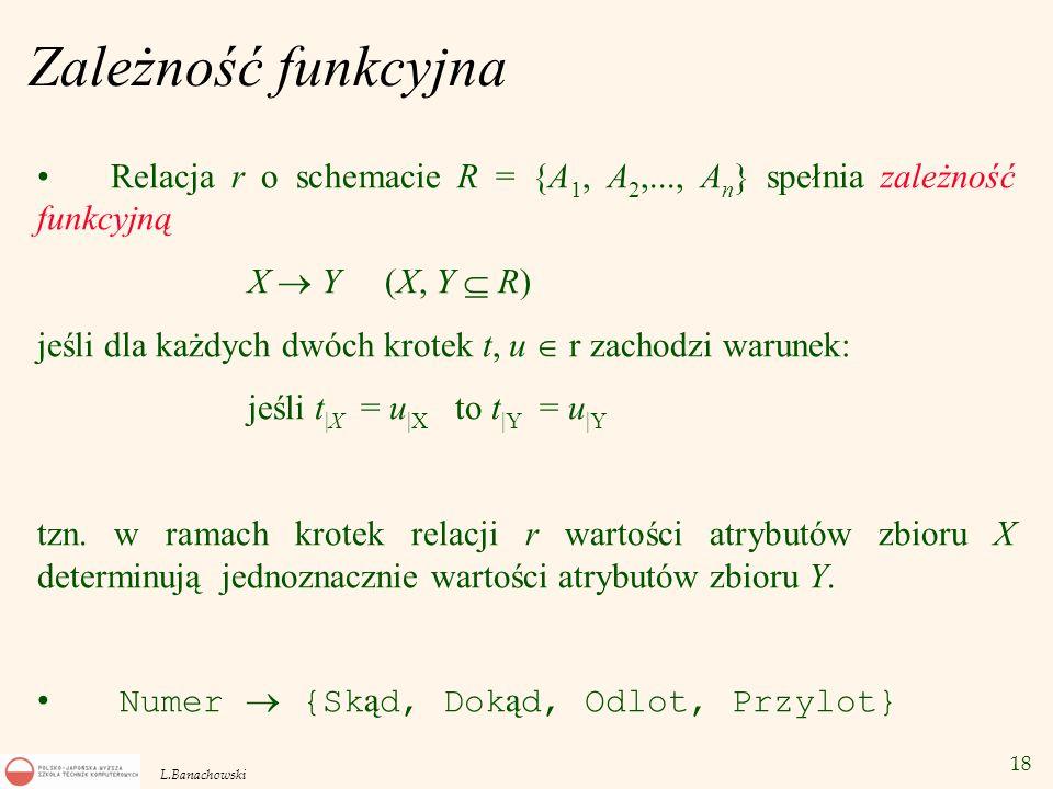 18 L.Banachowski Zależność funkcyjna Relacja r o schemacie R = {A 1, A 2,..., A n } spełnia zależność funkcyjną X  Y (X, Y  R) jeśli dla każdych dwó