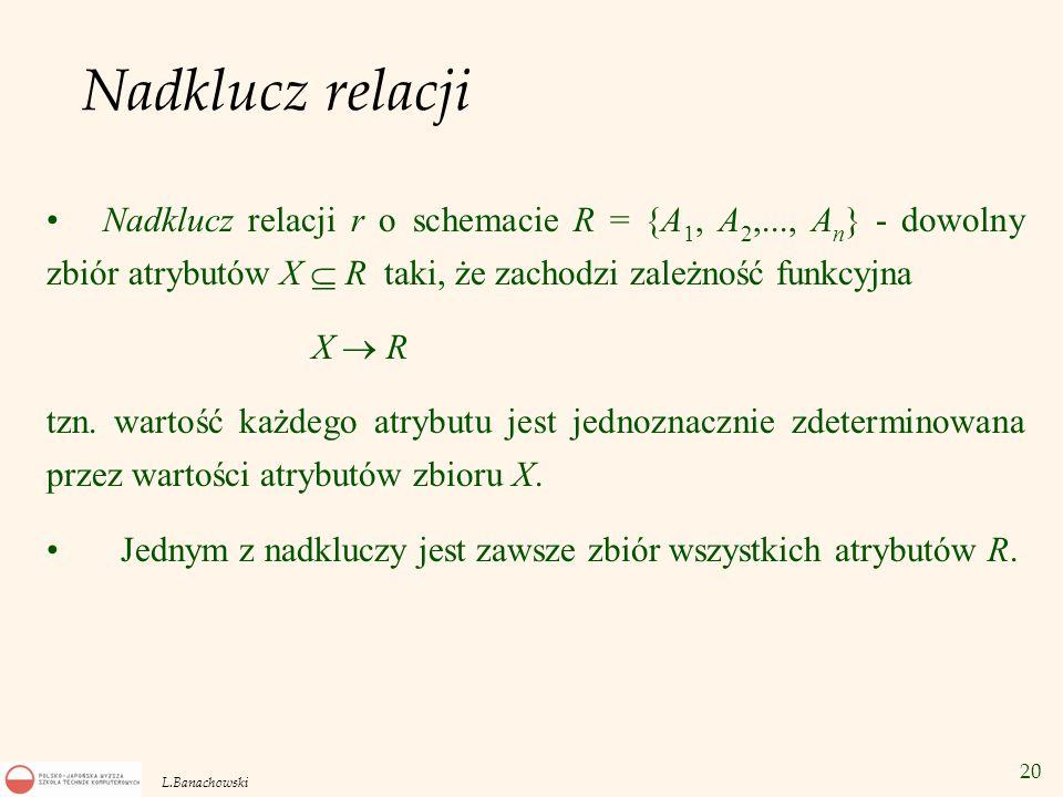 20 L.Banachowski Nadklucz relacji Nadklucz relacji r o schemacie R = {A 1, A 2,..., A n } - dowolny zbiór atrybutów X  R taki, że zachodzi zależność
