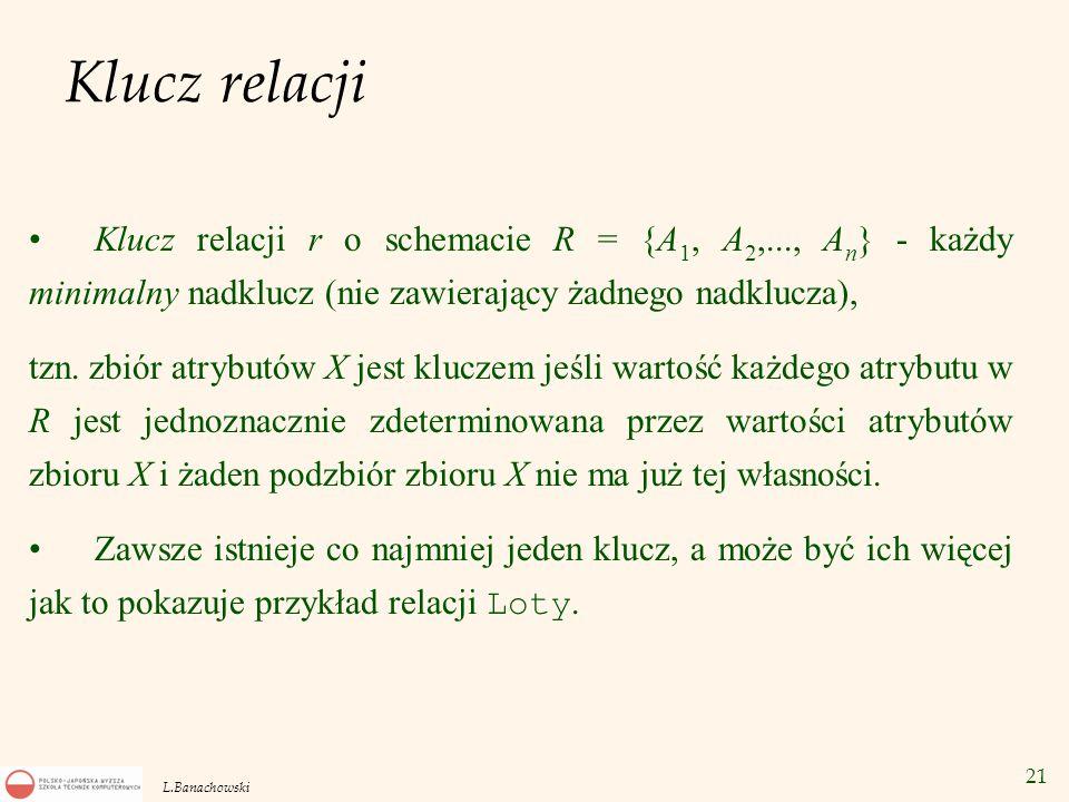 21 L.Banachowski Klucz relacji Klucz relacji r o schemacie R = {A 1, A 2,..., A n } - każdy minimalny nadklucz (nie zawierający żadnego nadklucza), tz