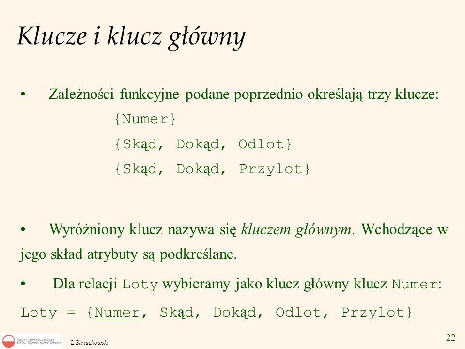 22 L.Banachowski Klucze i klucz główny Zależności funkcyjne podane poprzednio określają trzy klucze: {Numer} {Sk ą d, Dok ą d, Odlot} {Sk ą d, Dok ą d