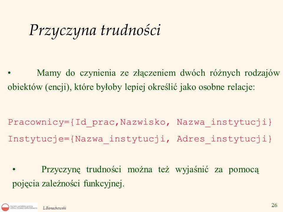 26 L.Banachowski Przyczyna trudności Mamy do czynienia ze złączeniem dwóch różnych rodzajów obiektów (encji), które byłoby lepiej określić jako osobne