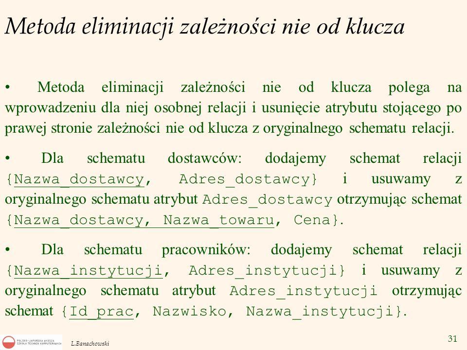 31 L.Banachowski Metoda eliminacji zależności nie od klucza Metoda eliminacji zależności nie od klucza polega na wprowadzeniu dla niej osobnej relacji