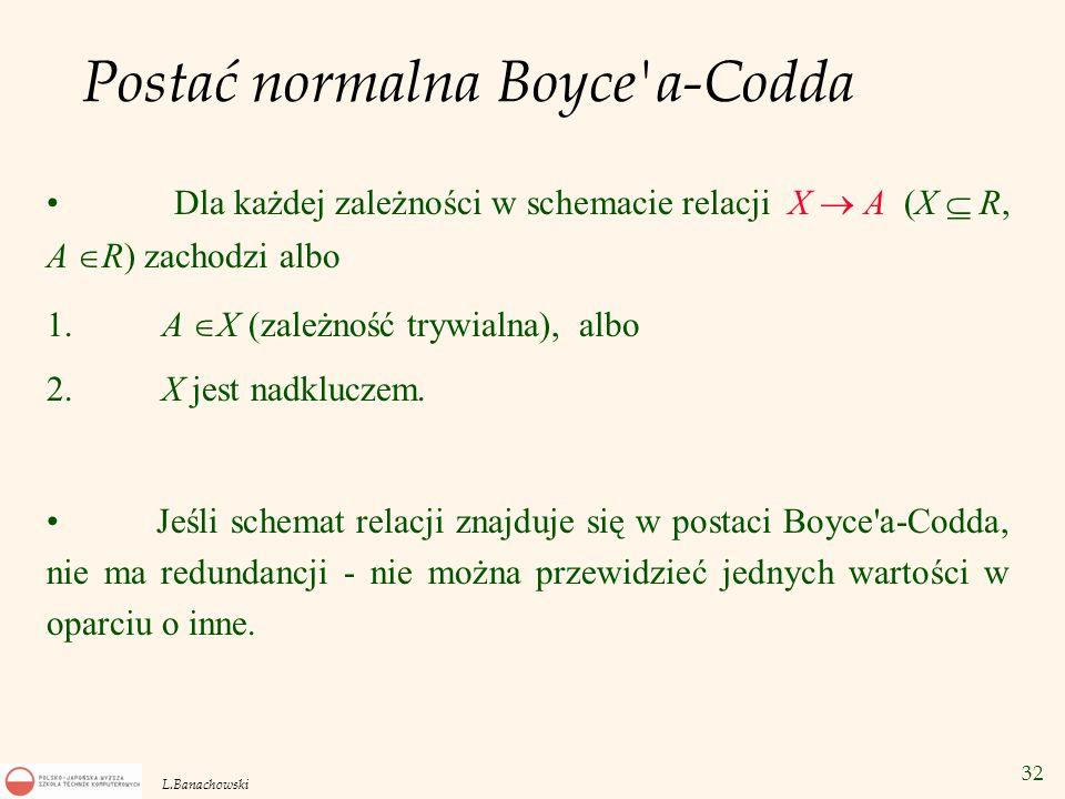 32 L.Banachowski Postać normalna Boyce'a-Codda Dla każdej zależności w schemacie relacji X  A (X  R, A  R) zachodzi albo 1. A  X (zależność trywia