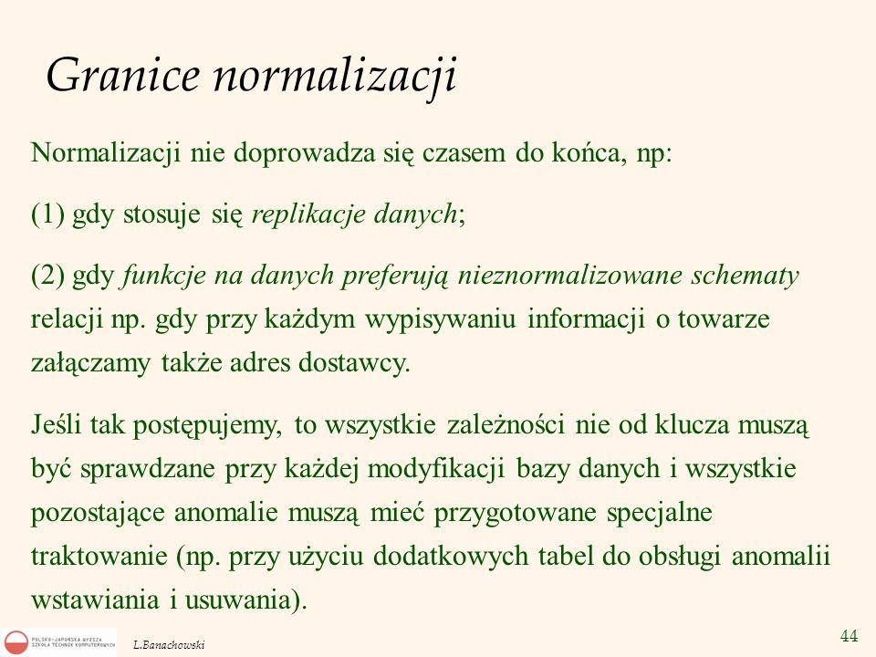 44 L.Banachowski Granice normalizacji Normalizacji nie doprowadza się czasem do końca, np: (1) gdy stosuje się replikacje danych; (2) gdy funkcje na d