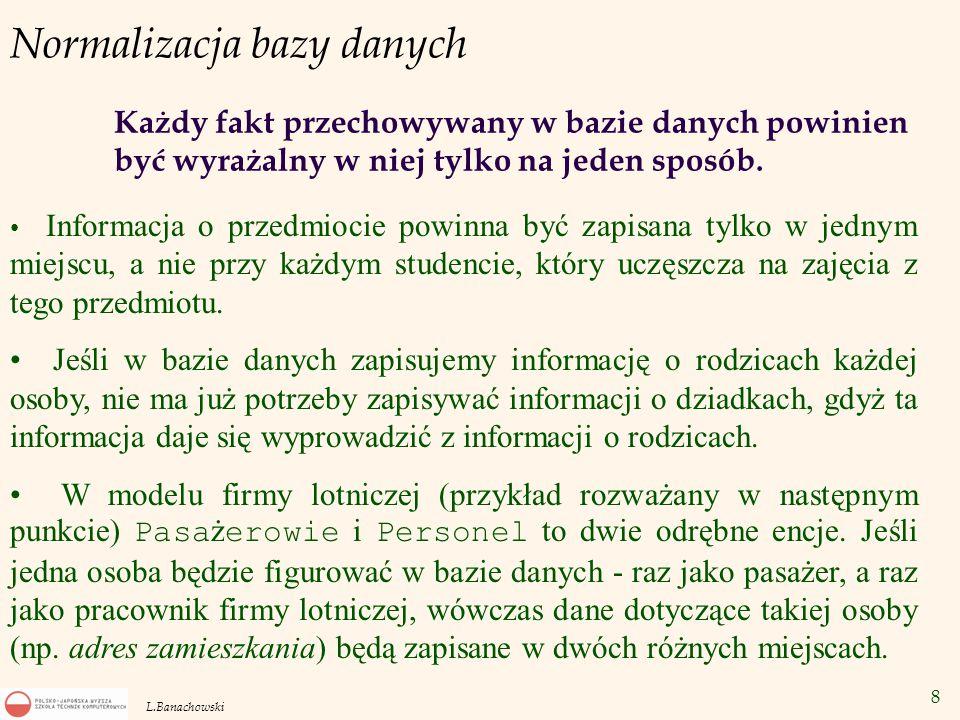 8 L.Banachowski Normalizacja bazy danych Każdy fakt przechowywany w bazie danych powinien być wyrażalny w niej tylko na jeden sposób. Informacja o prz