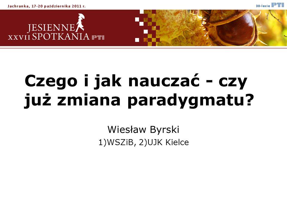 Czego i jak nauczać - czy już zmiana paradygmatu Wiesław Byrski 1)WSZiB, 2)UJK Kielce
