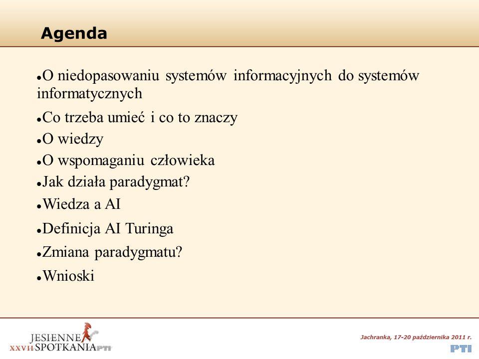 Agenda O niedopasowaniu systemów informacyjnych do systemów informatycznych Co trzeba umieć i co to znaczy O wiedzy O wspomaganiu człowieka Jak działa