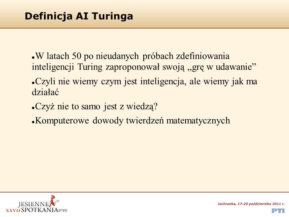 """Definicja AI Turinga W latach 50 po nieudanych próbach zdefiniowania inteligencji Turing zaproponował swoją """"grę w udawanie Czyli nie wiemy czym jest inteligencja, ale wiemy jak ma działać Czyż nie to samo jest z wiedzą."""