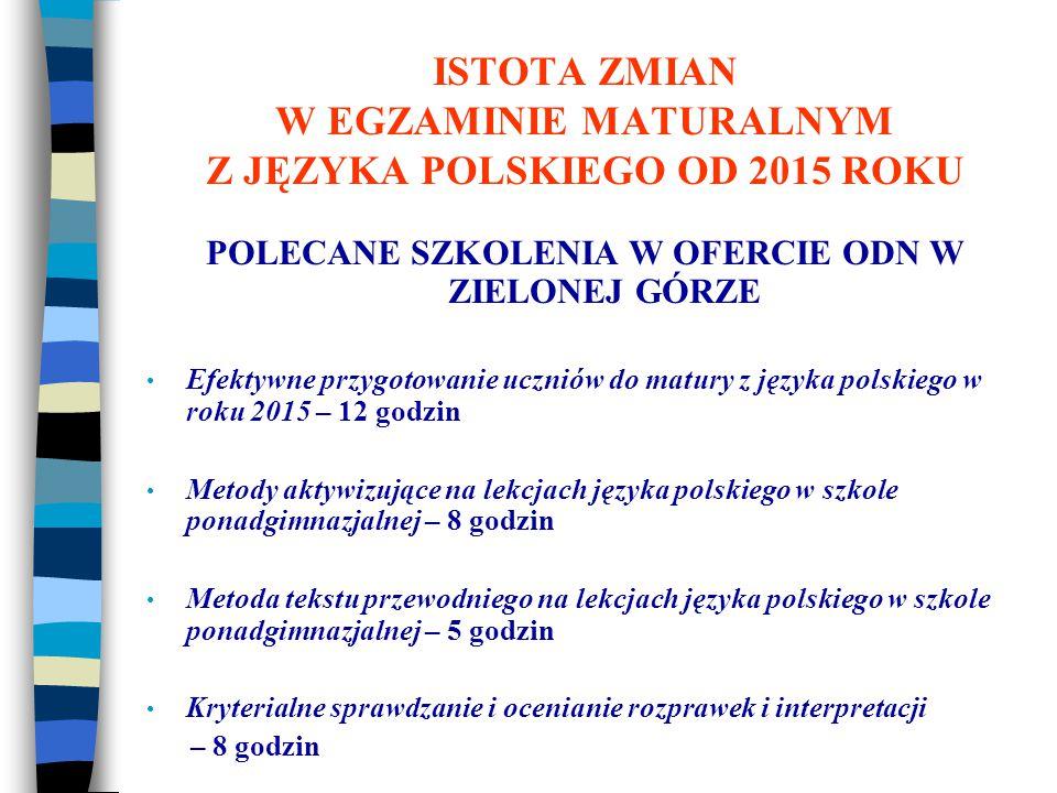 POLECANE SZKOLENIA W OFERCIE ODN W ZIELONEJ GÓRZE Efektywne przygotowanie uczniów do matury z języka polskiego w roku 2015 – 12 godzin Metody aktywizujące na lekcjach języka polskiego w szkole ponadgimnazjalnej – 8 godzin Metoda tekstu przewodniego na lekcjach języka polskiego w szkole ponadgimnazjalnej – 5 godzin Kryterialne sprawdzanie i ocenianie rozprawek i interpretacji – 8 godzin