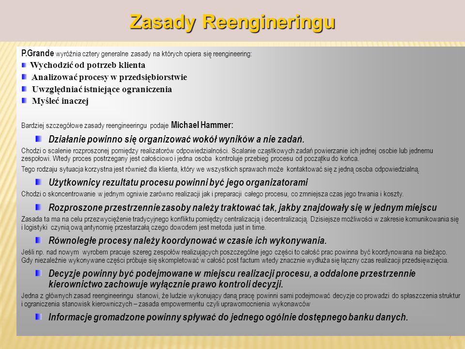 prof.dr hab. Piotr Grajewski 7 Zasady Reengineringu P.Grande wyróżnia cztery generalne zasady na których opiera się reengineering: Wychodzić od potrze