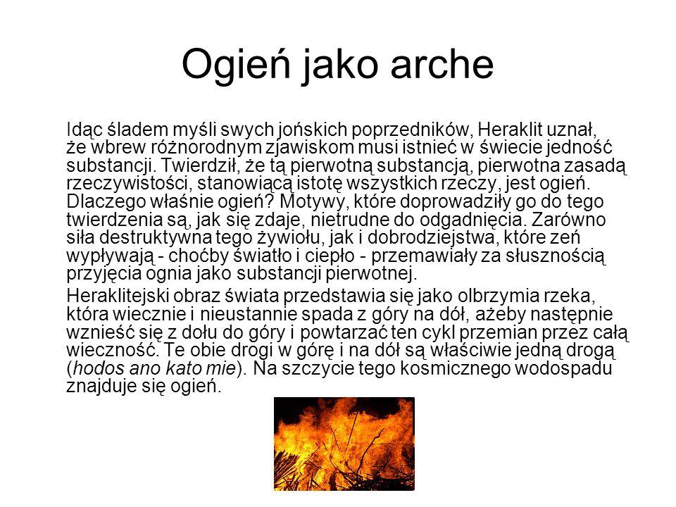 Ogień jako arche Idąc śladem myśli swych jońskich poprzedników, Heraklit uznał, że wbrew różnorodnym zjawiskom musi istnieć w świecie jedność substanc