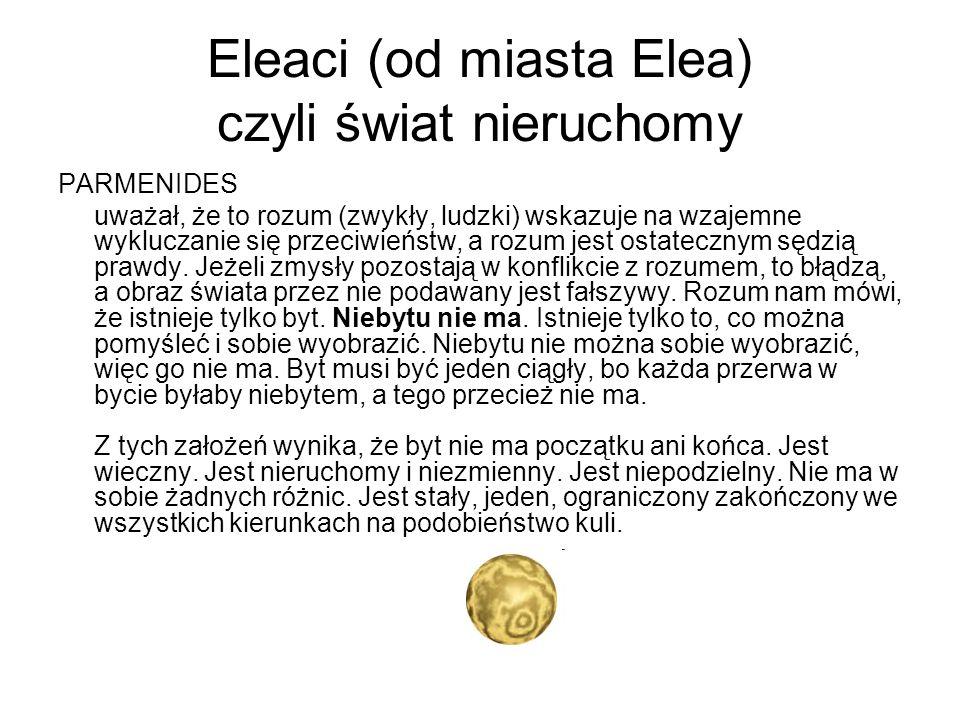 Eleaci (od miasta Elea) czyli świat nieruchomy PARMENIDES uważał, że to rozum (zwykły, ludzki) wskazuje na wzajemne wykluczanie się przeciwieństw, a r
