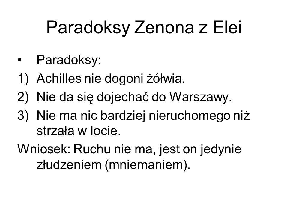 Paradoksy Zenona z Elei Paradoksy: 1)Achilles nie dogoni żółwia. 2)Nie da się dojechać do Warszawy. 3)Nie ma nic bardziej nieruchomego niż strzała w l