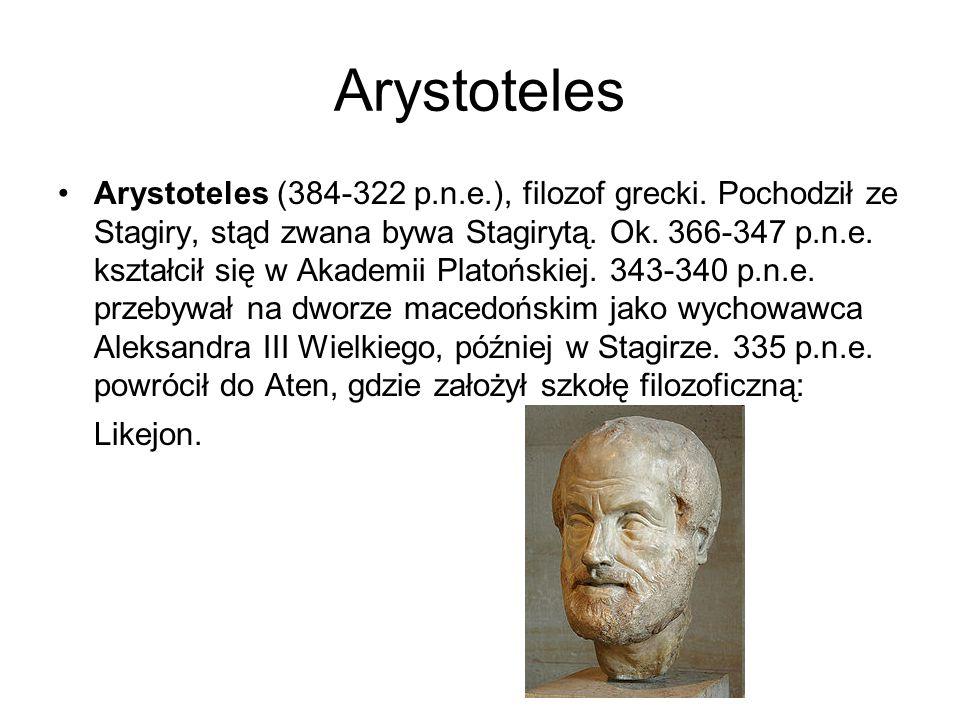 Arystoteles Arystoteles (384-322 p.n.e.), filozof grecki. Pochodził ze Stagiry, stąd zwana bywa Stagirytą. Ok. 366-347 p.n.e. kształcił się w Akademii