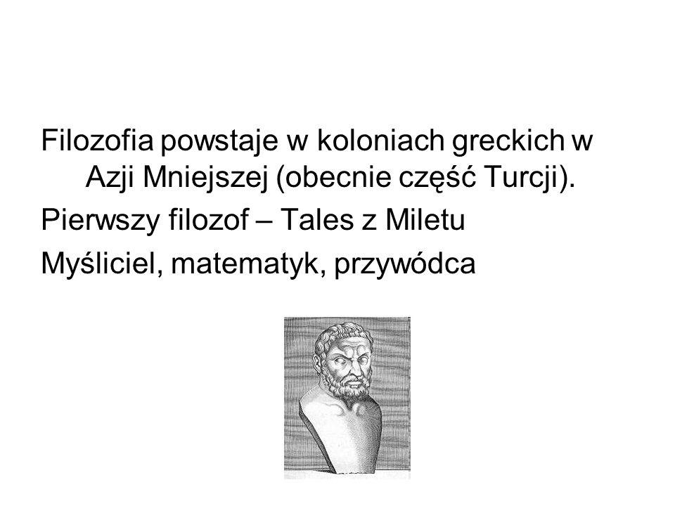 Filozofia powstaje w koloniach greckich w Azji Mniejszej (obecnie część Turcji). Pierwszy filozof – Tales z Miletu Myśliciel, matematyk, przywódca