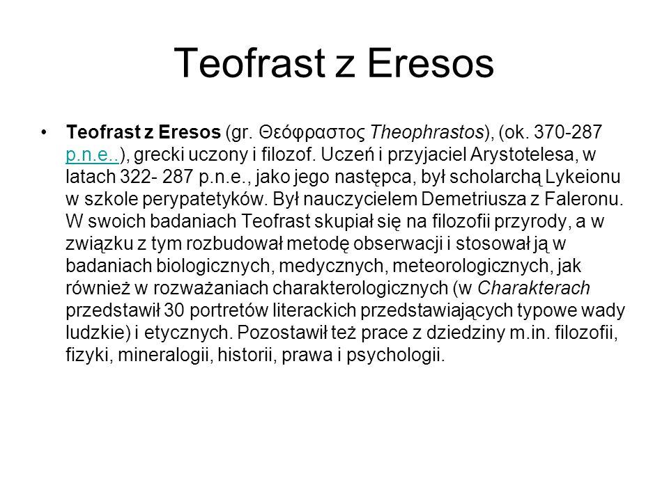 Teofrast z Eresos Teofrast z Eresos (gr. Θεόφραστος Theophrastos), (ok. 370-287 p.n.e..), grecki uczony i filozof. Uczeń i przyjaciel Arystotelesa, w