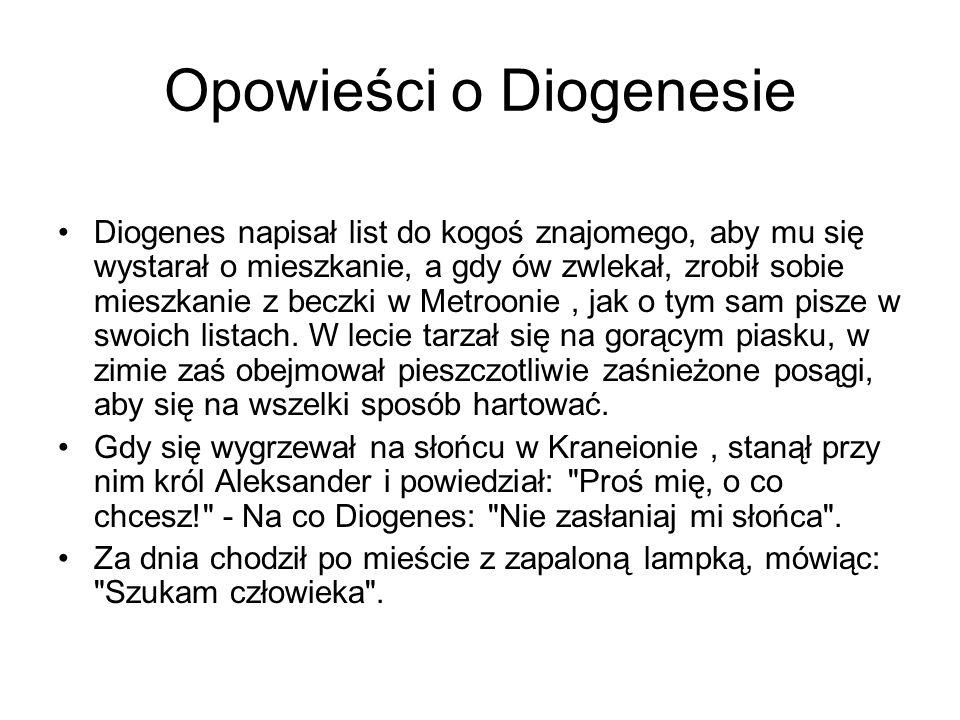 Opowieści o Diogenesie Diogenes napisał list do kogoś znajomego, aby mu się wystarał o mieszkanie, a gdy ów zwlekał, zrobił sobie mieszkanie z beczki