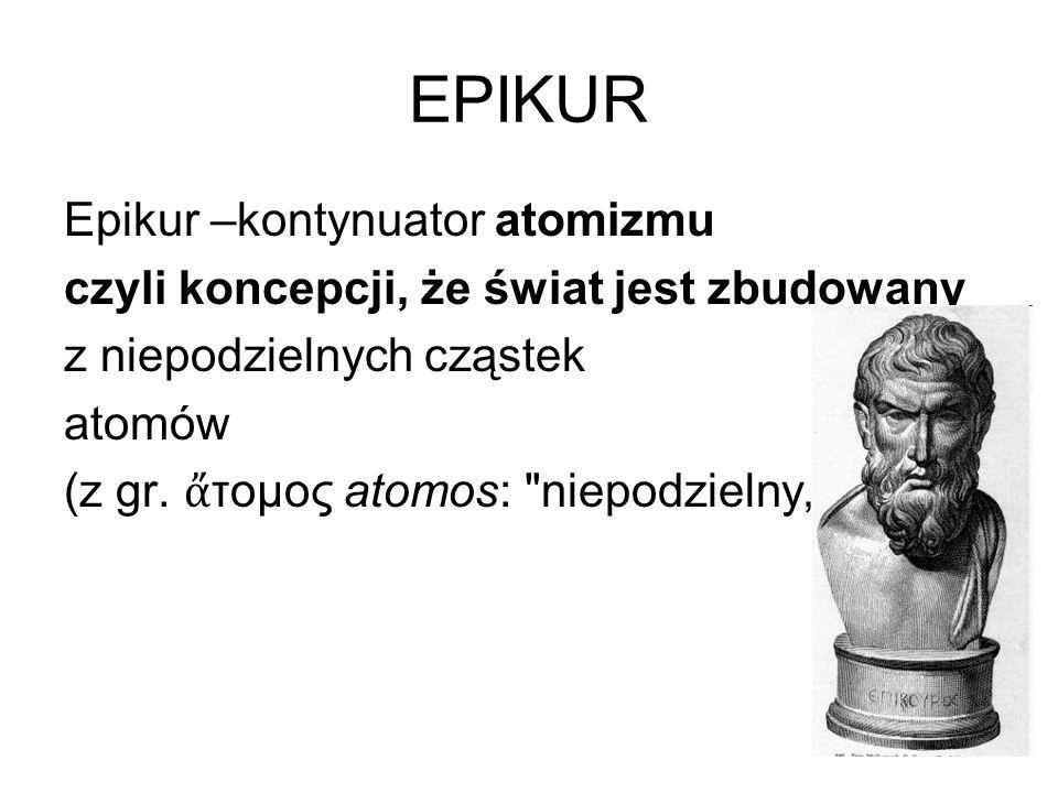 EPIKUR Epikur –kontynuator atomizmu czyli koncepcji, że świat jest zbudowany z niepodzielnych cząstek atomów (z gr. ἄ τομος atomos: