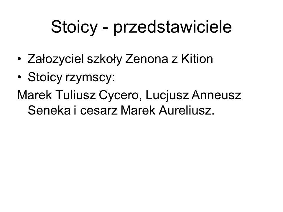Stoicy - przedstawiciele Załozyciel szkoły Zenona z Kition Stoicy rzymscy: Marek Tuliusz Cycero, Lucjusz Anneusz Seneka i cesarz Marek Aureliusz.