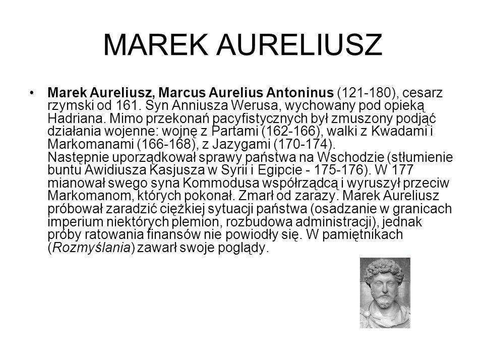 MAREK AURELIUSZ Marek Aureliusz, Marcus Aurelius Antoninus (121-180), cesarz rzymski od 161. Syn Anniusza Werusa, wychowany pod opieką Hadriana. Mimo
