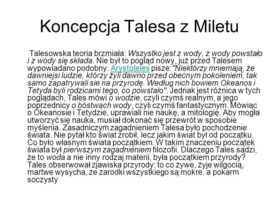 Koncepcja Talesa z Miletu Talesowska teoria brzmiała: Wszystko jest z wody, z wody powstało i z wody się składa. Nie był to pogląd nowy, już przed Tal