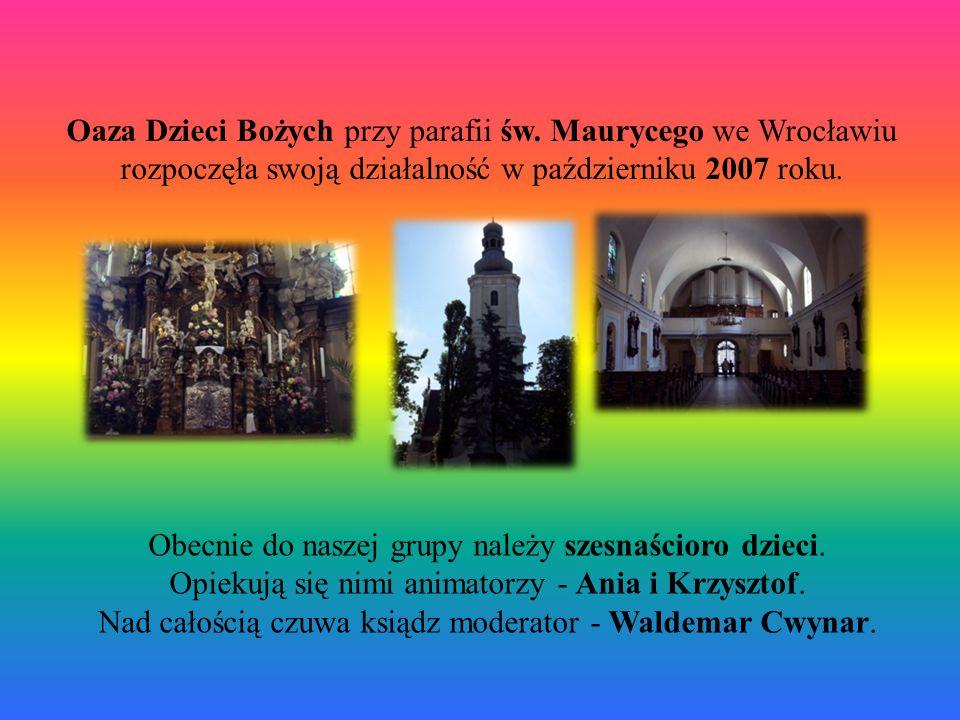 Oaza Dzieci Bożych przy parafii św. Maurycego we Wrocławiu rozpoczęła swoją działalność w październiku 2007 roku. Obecnie do naszej grupy należy szesn