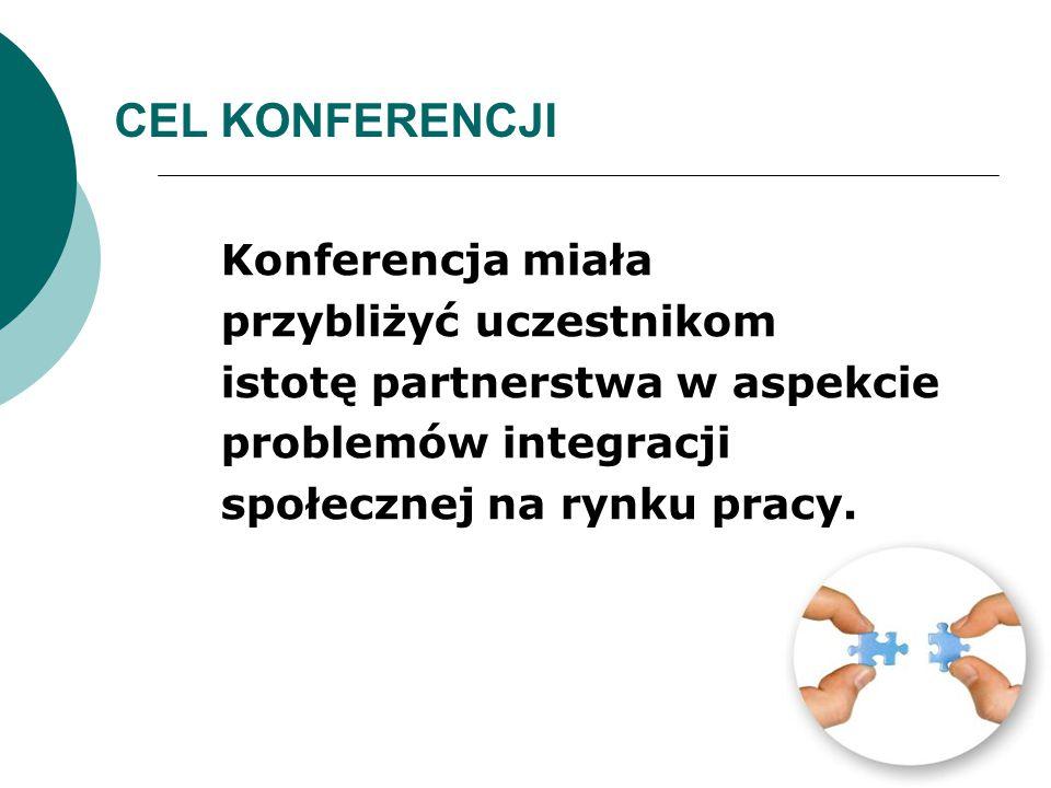CEL KONFERENCJI Konferencja miała przybliżyć uczestnikom istotę partnerstwa w aspekcie problemów integracji społecznej na rynku pracy.
