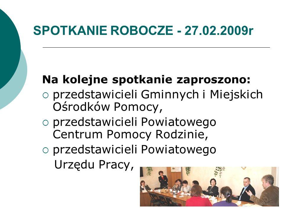 SPOTKANIE ROBOCZE - 27.02.2009r Na kolejne spotkanie zaproszono:  przedstawicieli Gminnych i Miejskich Ośrodków Pomocy,  przedstawicieli Powiatowego