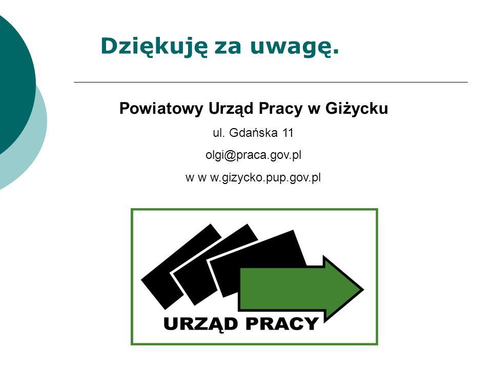 Dziękuję za uwagę. Powiatowy Urząd Pracy w Giżycku ul. Gdańska 11 olgi@praca.gov.pl w w w.gizycko.pup.gov.pl
