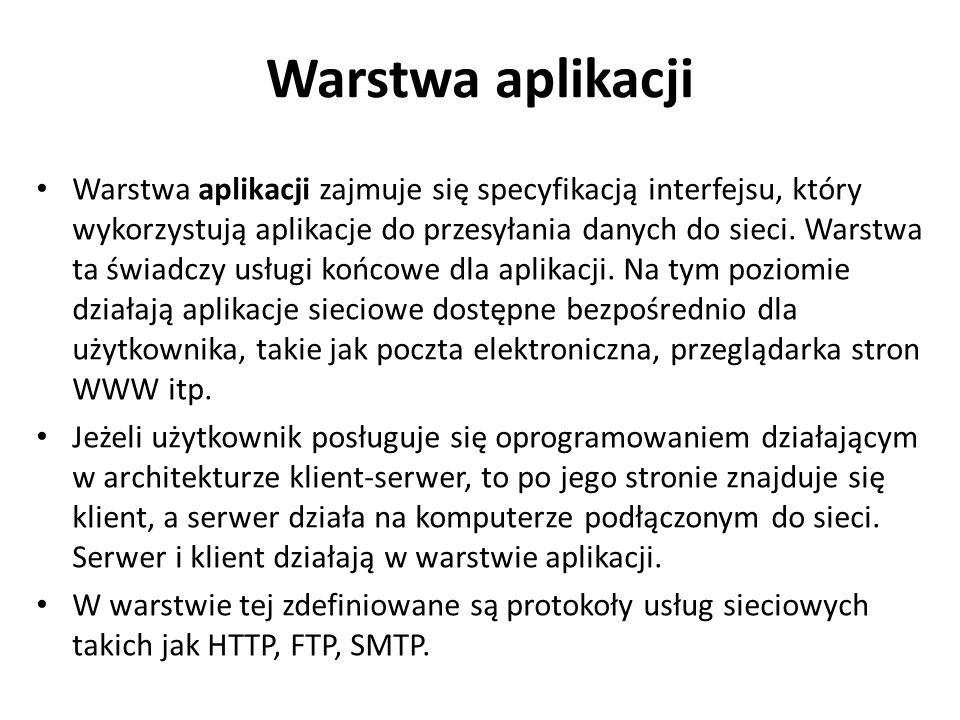 Warstwa aplikacji Warstwa aplikacji zajmuje się specyfikacją interfejsu, który wykorzystują aplikacje do przesyłania danych do sieci. Warstwa ta świad
