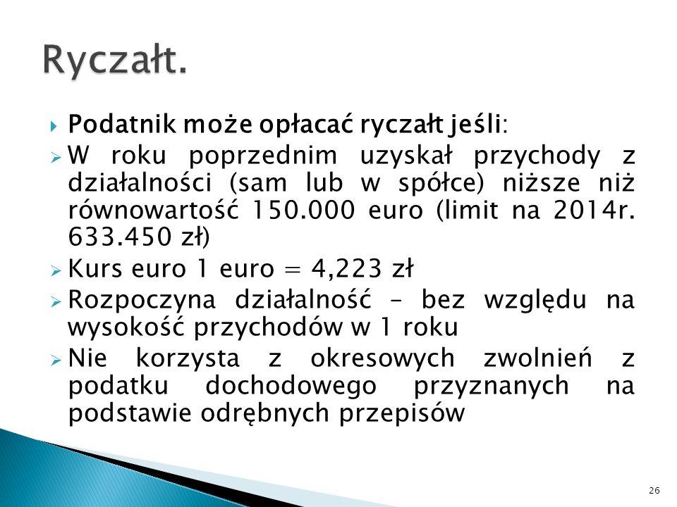  Podatnik może opłacać ryczałt jeśli:  W roku poprzednim uzyskał przychody z działalności (sam lub w spółce) niższe niż równowartość 150.000 euro (limit na 2014r.