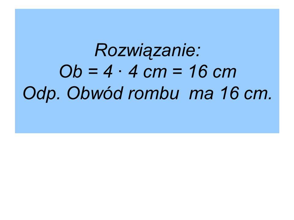 Rozwiązanie: Ob = 4 ∙ 4 cm = 16 cm Odp. Obwód rombu ma 16 cm.