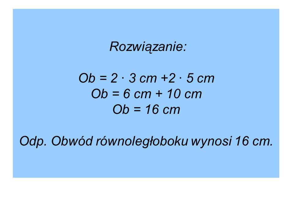 Rozwiązanie: Ob = 2 ∙ 3 cm +2 ∙ 5 cm Ob = 6 cm + 10 cm Ob = 16 cm Odp. Obwód równoległoboku wynosi 16 cm.