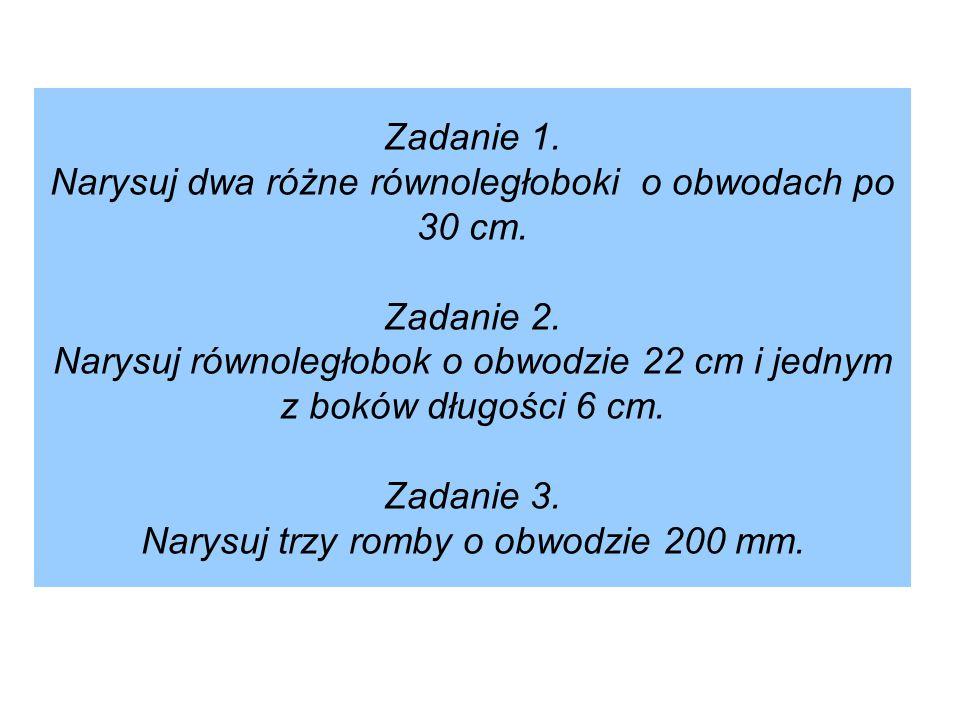 Zadanie 1. Narysuj dwa różne równoległoboki o obwodach po 30 cm. Zadanie 2. Narysuj równoległobok o obwodzie 22 cm i jednym z boków długości 6 cm. Zad