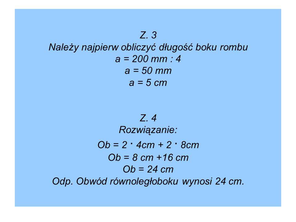 Z. 3 Należy najpierw obliczyć długość boku rombu a = 200 mm : 4 a = 50 mm a = 5 cm Z. 4 Rozwiązanie: Ob = 2 ∙ 4cm + 2 ∙ 8cm Ob = 8 cm +16 cm Ob = 24 c